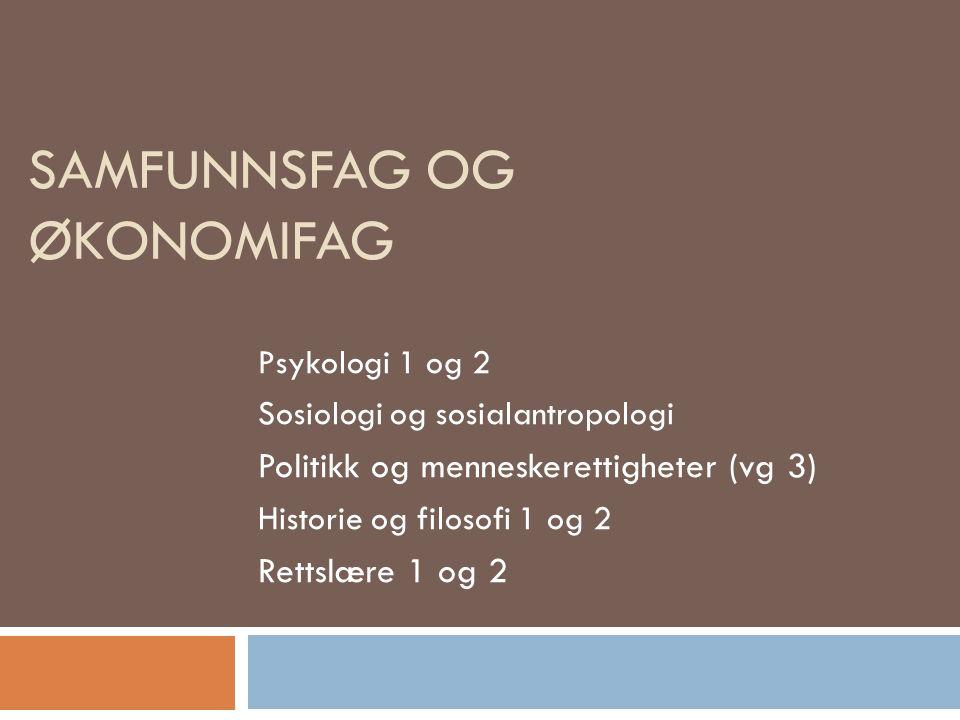 SAMFUNNSFAG OG ØKONOMIFAG Psykologi 1 og 2 Sosiologi og sosialantropologi Politikk og menneskerettigheter (vg 3) Historie og filosofi 1 og 2 Rettslære 1 og 2