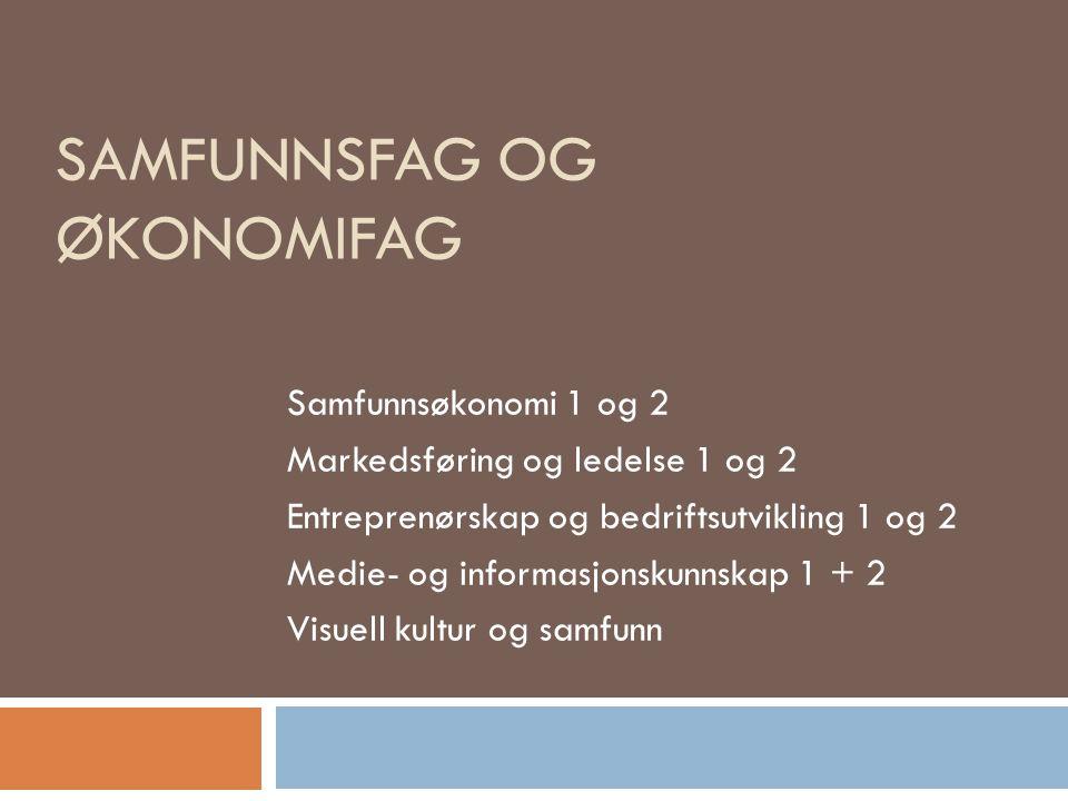 SAMFUNNSFAG OG ØKONOMIFAG Samfunnsøkonomi 1 og 2 Markedsføring og ledelse 1 og 2 Entreprenørskap og bedriftsutvikling 1 og 2 Medie- og informasjonskunnskap 1 + 2 Visuell kultur og samfunn