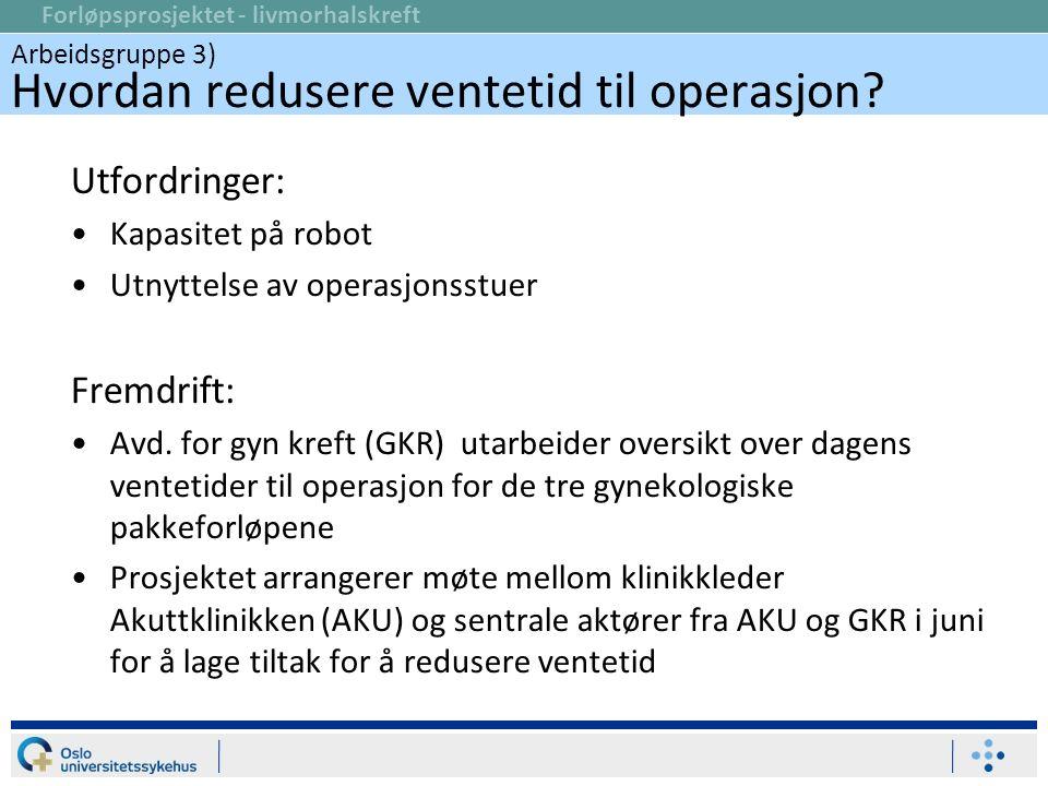 Forløpsprosjektet - livmorhalskreft Utfordringer: Kapasitet på robot Utnyttelse av operasjonsstuer Fremdrift: Avd. for gyn kreft (GKR) utarbeider over