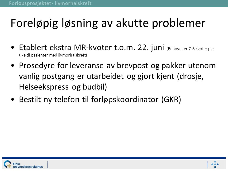 Forløpsprosjektet - livmorhalskreft Foreløpig løsning av akutte problemer Etablert ekstra MR-kvoter t.o.m. 22. juni (Behovet er 7-8 kvoter per uke til