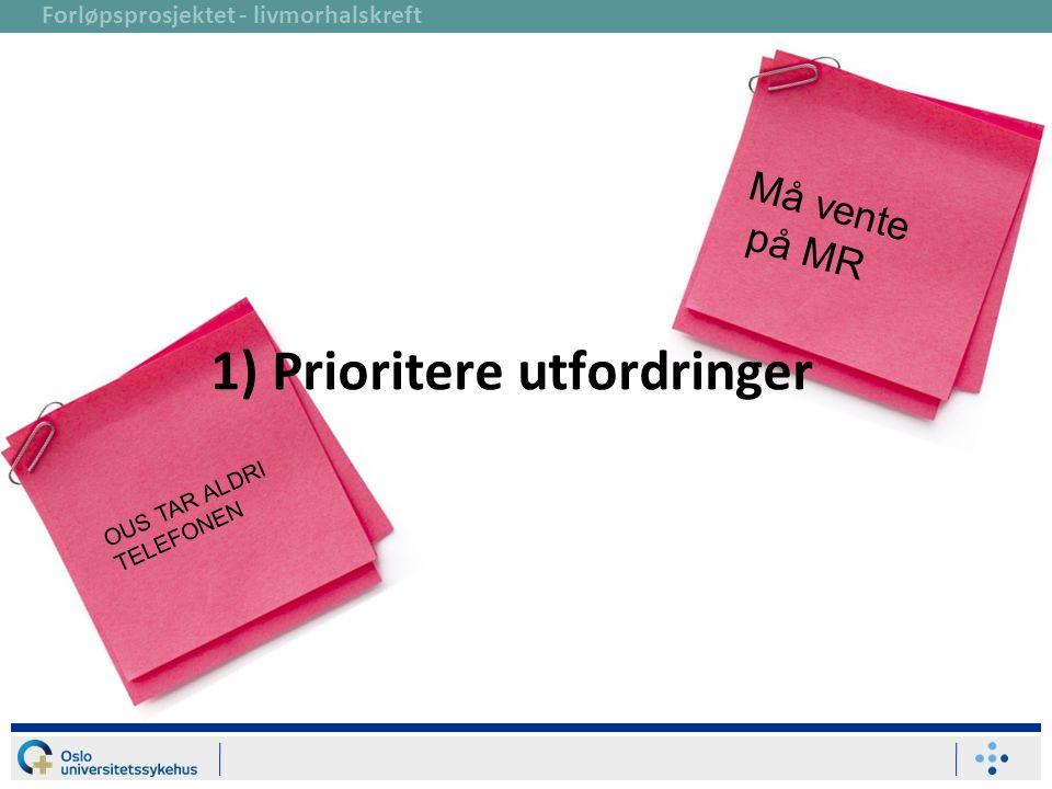 Forløpsprosjektet - livmorhalskreft 1) Prioritere utfordringer Må vente på MR OUS TAR ALDRI TELEFONEN