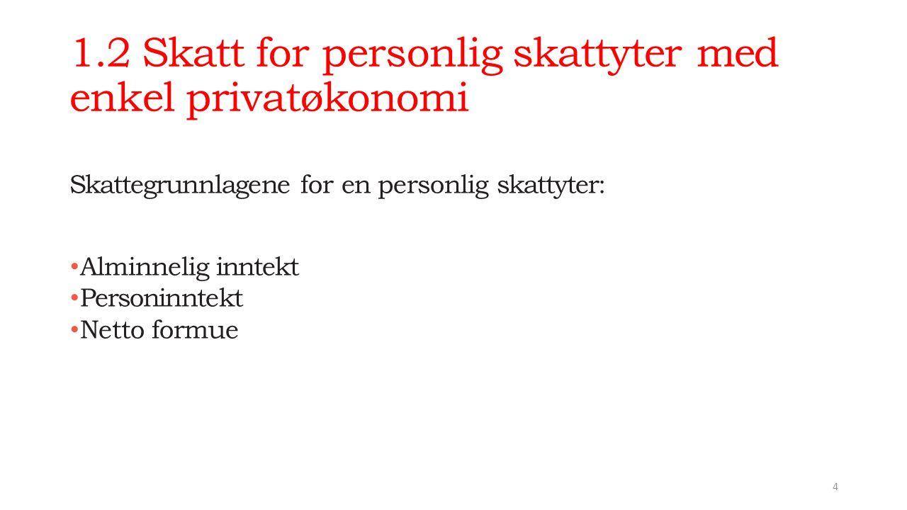 1.2 Skatt for personlig skattyter med enkel privatøkonomi Skattegrunnlagene for en personlig skattyter: Alminnelig inntekt Personinntekt Netto formue 4