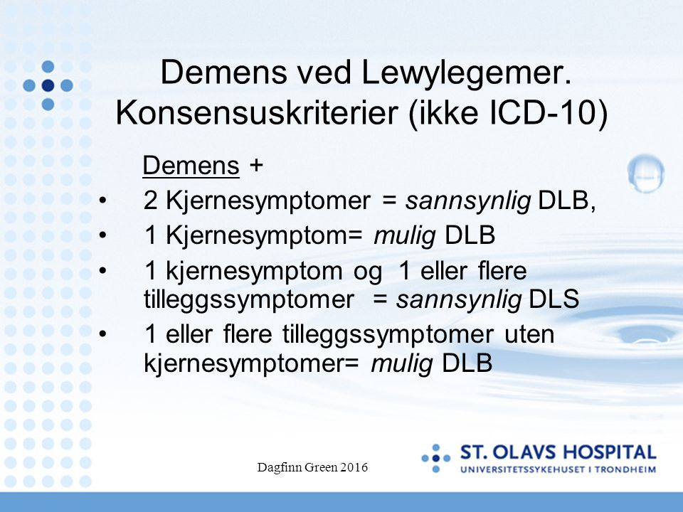 Dagfinn Green 2016 Demens ved Lewylegemer. Konsensuskriterier (ikke ICD-10) Demens + 2 Kjernesymptomer = sannsynlig DLB, 1 Kjernesymptom= mulig DLB 1