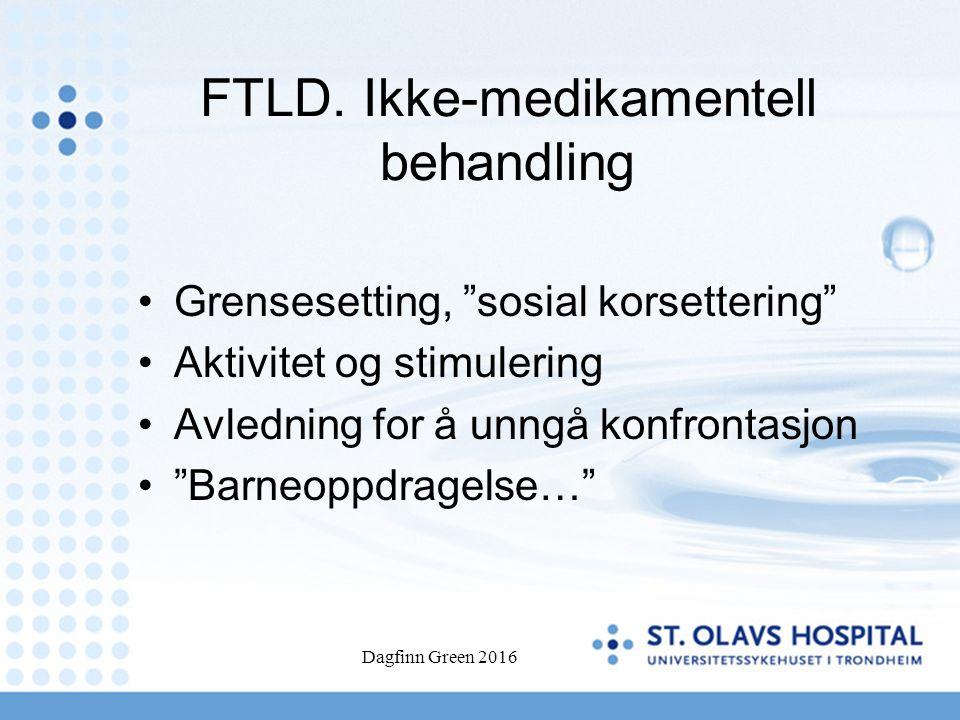 """FTLD. Ikke-medikamentell behandling Grensesetting, """"sosial korsettering"""" Aktivitet og stimulering Avledning for å unngå konfrontasjon """"Barneoppdragels"""