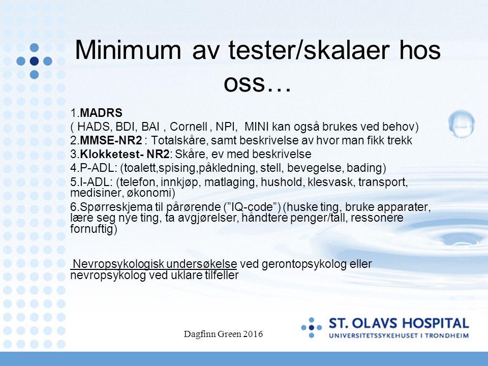 Minimum av tester/skalaer hos oss… 1.MADRS ( HADS, BDI, BAI, Cornell, NPI, MINI kan også brukes ved behov) 2.MMSE-NR2 : Totalskåre, samt beskrivelse a