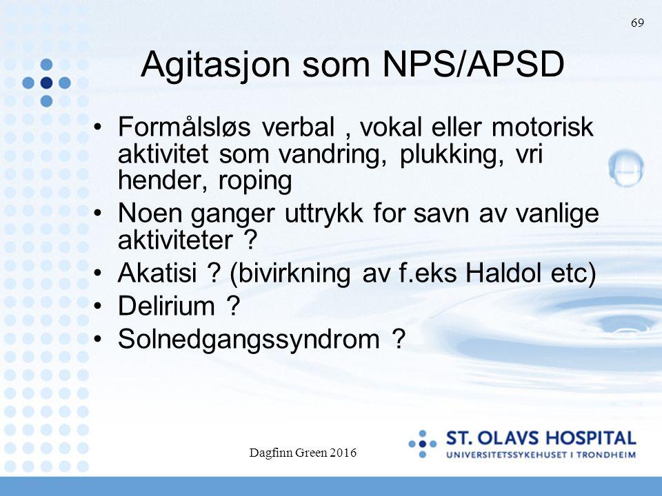 Dagfinn Green 2016 69 Agitasjon som NPS/APSD Formålsløs verbal, vokal eller motorisk aktivitet som vandring, plukking, vri hender, roping Noen ganger