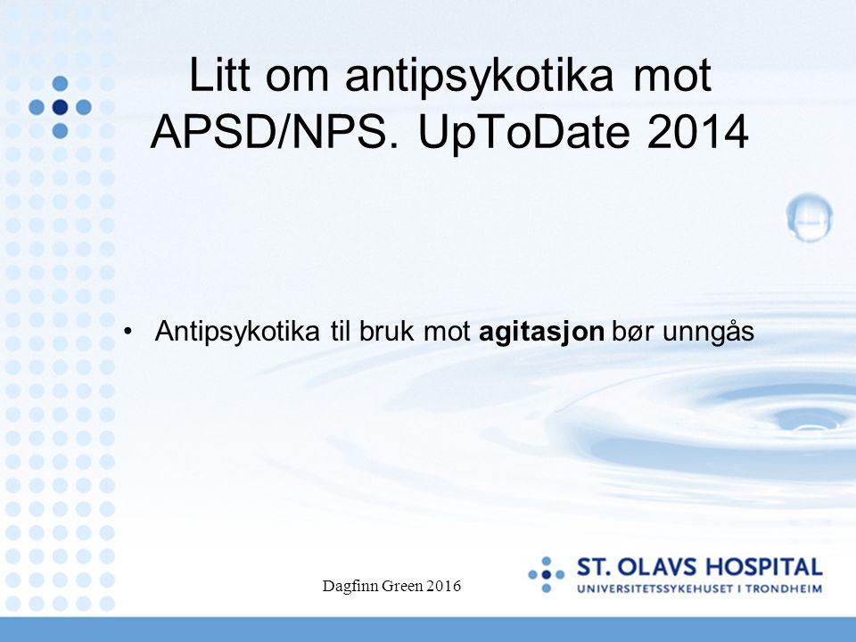 Litt om antipsykotika mot APSD/NPS. UpToDate 2014 Antipsykotika til bruk mot agitasjon bør unngås Dagfinn Green 2016