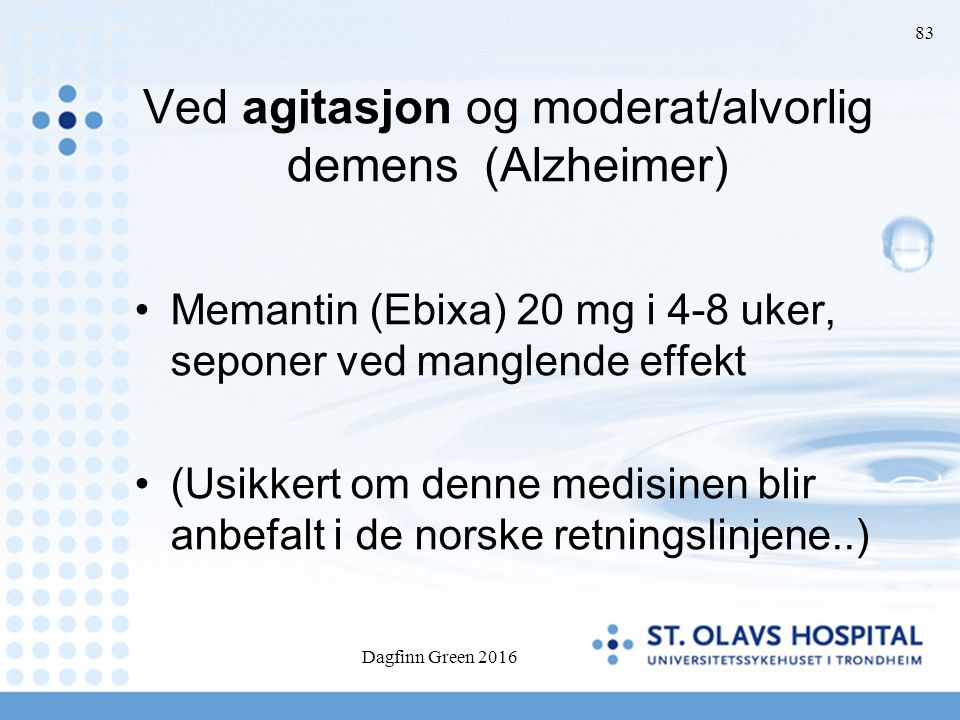 Dagfinn Green 2016 83 Ved agitasjon og moderat/alvorlig demens (Alzheimer) Memantin (Ebixa) 20 mg i 4-8 uker, seponer ved manglende effekt (Usikkert o