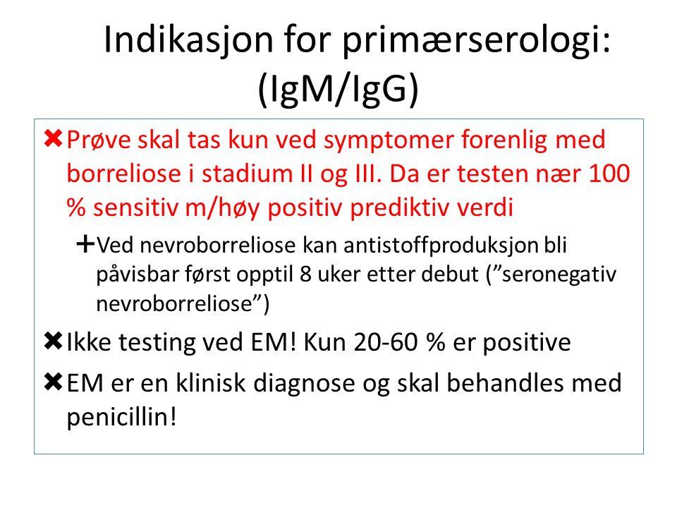 Indikasjon for primærserologi: (IgM/IgG)  Prøve skal tas kun ved symptomer forenlig med borreliose i stadium II og III.