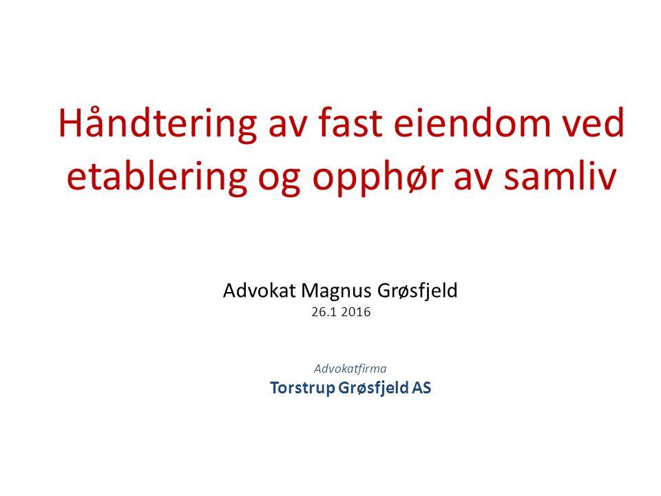 Advokat Magnus Grøsfjeld 26.1 2016 Håndtering av fast eiendom ved etablering og opphør av samliv Advokatfirma Torstrup Grøsfjeld AS