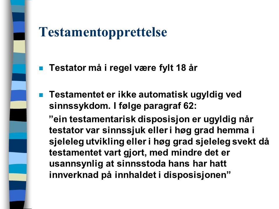 Testamentopprettelse n Testator må i regel være fylt 18 år n Testamentet er ikke automatisk ugyldig ved sinnssykdom.