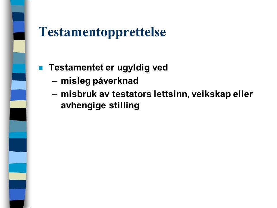 Testamentopprettelse n Testamentet er ugyldig ved –misleg påverknad –misbruk av testators lettsinn, veikskap eller avhengige stilling