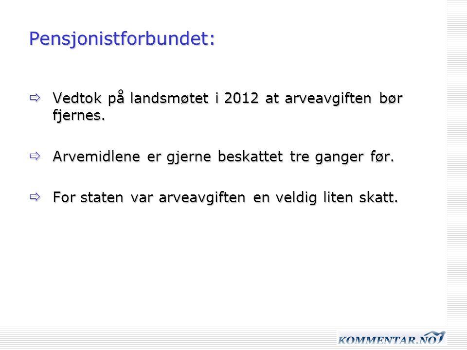 Pensjonistforbundet:  Vedtok på landsmøtet i 2012 at arveavgiften bør fjernes.