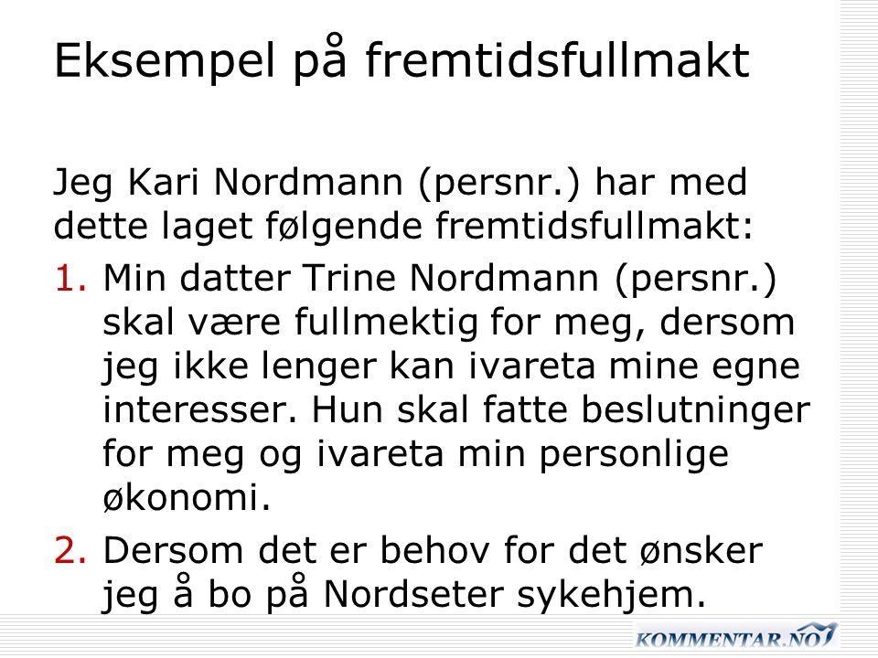 Eksempel på fremtidsfullmakt Jeg Kari Nordmann (persnr.) har med dette laget følgende fremtidsfullmakt: 1.Min datter Trine Nordmann (persnr.) skal være fullmektig for meg, dersom jeg ikke lenger kan ivareta mine egne interesser.