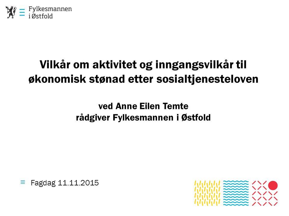 Vilkår om aktivitet og inngangsvilkår til økonomisk stønad etter sosialtjenesteloven ved Anne Eilen Temte rådgiver Fylkesmannen i Østfold ≡ Fagdag 11.