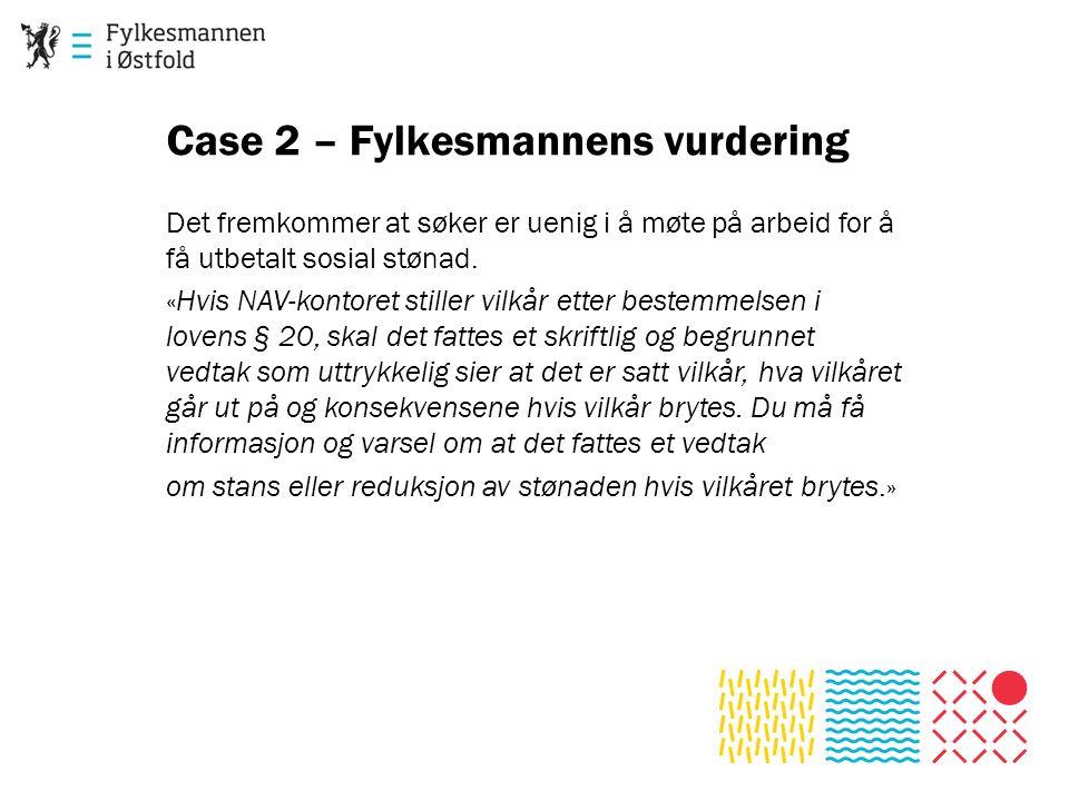 Case 2 – Fylkesmannens vurdering Det fremkommer at søker er uenig i å møte på arbeid for å få utbetalt sosial stønad. «Hvis NAV-kontoret stiller vilkå