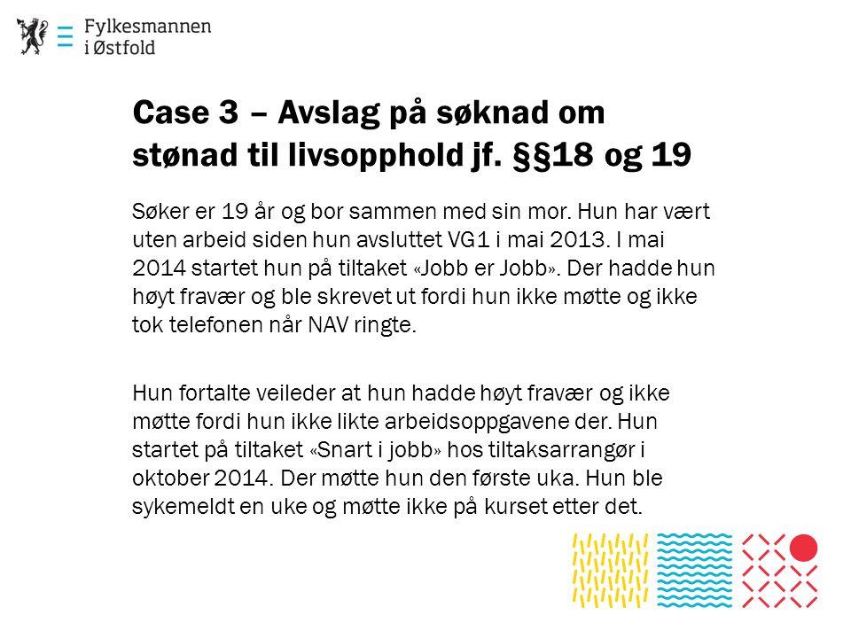 Case 3 – Avslag på søknad om stønad til livsopphold jf. §§18 og 19 Søker er 19 år og bor sammen med sin mor. Hun har vært uten arbeid siden hun avslut