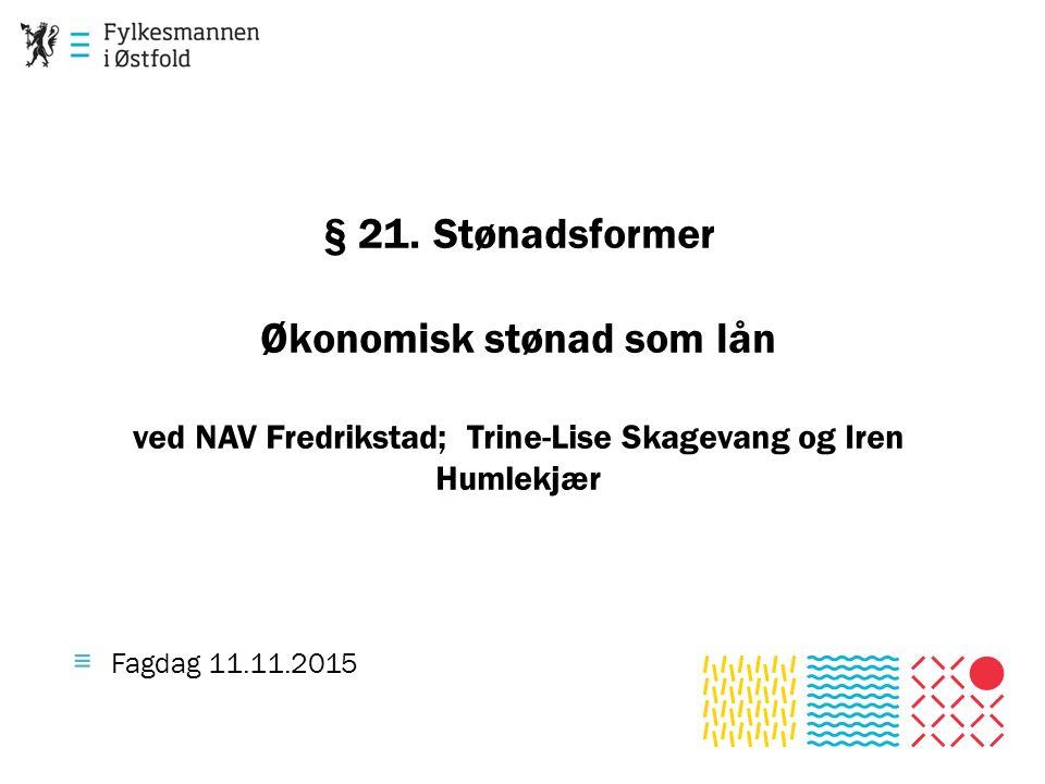 § 21. Stønadsformer Økonomisk stønad som lån ved NAV Fredrikstad; Trine-Lise Skagevang og Iren Humlekjær ≡ Fagdag 11.11.2015