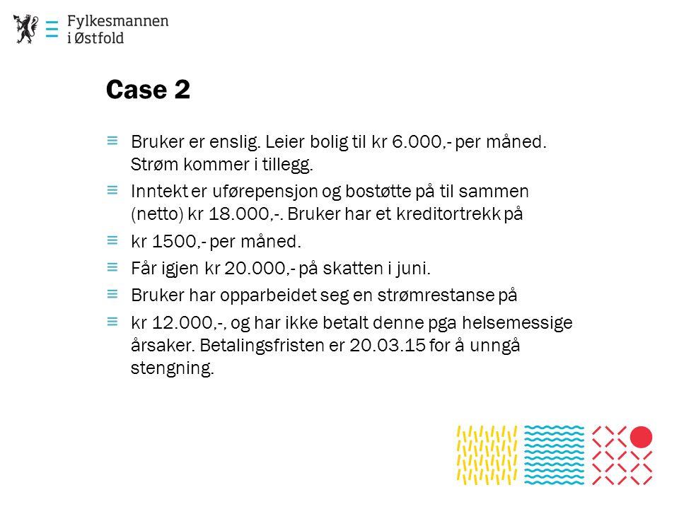 Case 2 ≡ Bruker er enslig. Leier bolig til kr 6.000,- per måned. Strøm kommer i tillegg. ≡ Inntekt er uførepensjon og bostøtte på til sammen (netto) k