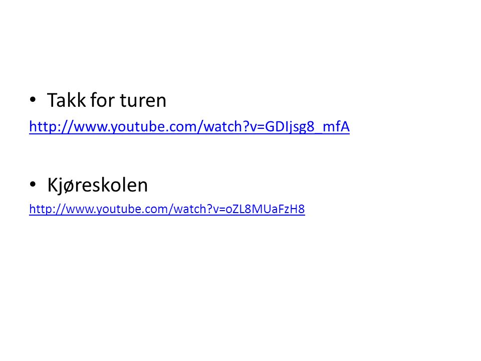 Takk for turen http://www.youtube.com/watch v=GDIjsg8_mfA Kjøreskolen http://www.youtube.com/watch v=oZL8MUaFzH8