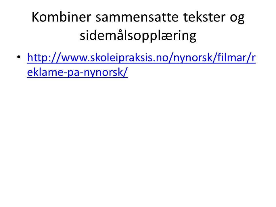 Kombiner sammensatte tekster og sidemålsopplæring http://www.skoleipraksis.no/nynorsk/filmar/r eklame-pa-nynorsk/ http://www.skoleipraksis.no/nynorsk/filmar/r eklame-pa-nynorsk/