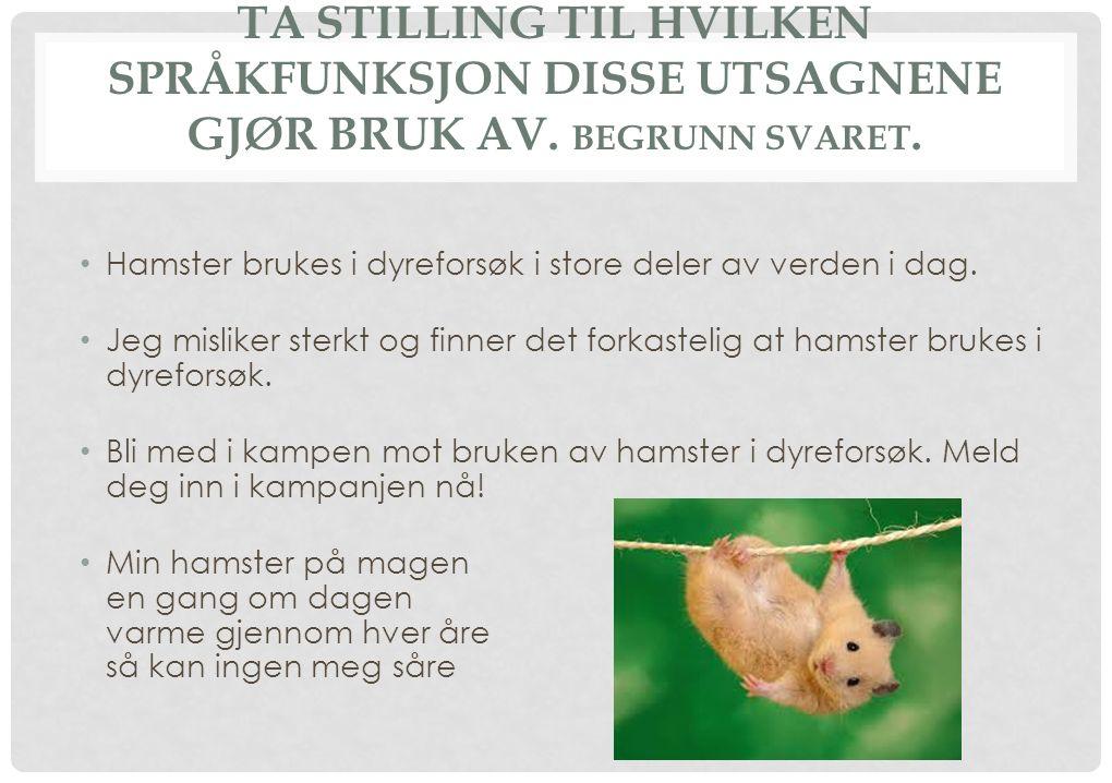 TA STILLING TIL HVILKEN SPRÅKFUNKSJON DISSE UTSAGNENE GJØR BRUK AV. BEGRUNN SVARET. Hamster brukes i dyreforsøk i store deler av verden i dag. Jeg mis