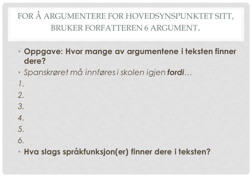 FOR Å ARGUMENTERE FOR HOVEDSYNSPUNKTET SITT, BRUKER FORFATTEREN 6 ARGUMENT. Oppgave: Hvor mange av argumentene i teksten finner dere? Spanskrøret må i