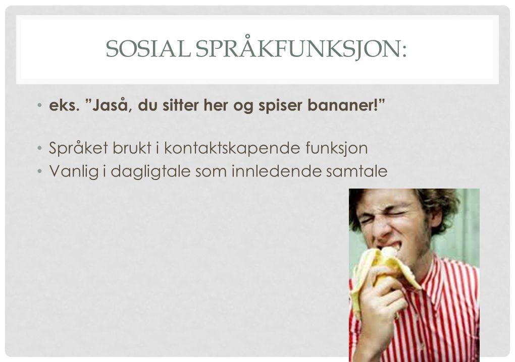 """SOSIAL SPRÅKFUNKSJON: eks. """"Jaså, du sitter her og spiser bananer!"""" Språket brukt i kontaktskapende funksjon Vanlig i dagligtale som innledende samtal"""