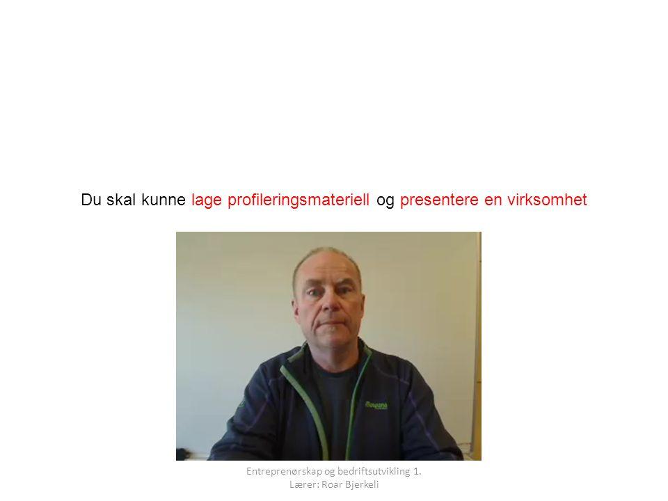 Du skal kunne lage profileringsmateriell og presentere en virksomhet Entreprenørskap og bedriftsutvikling 1. Lærer: Roar Bjerkeli