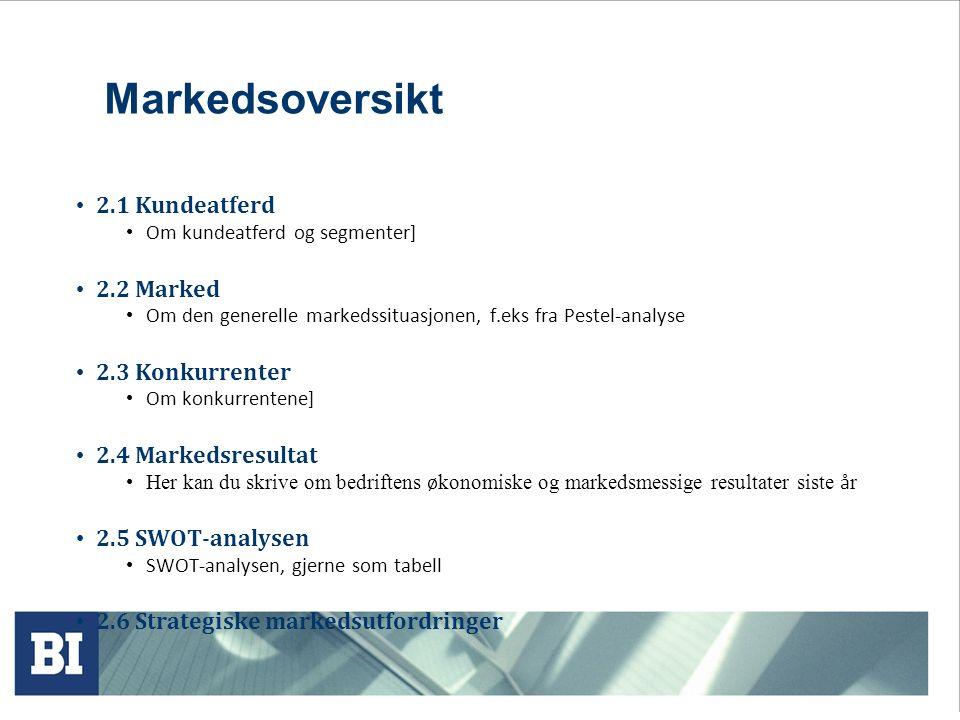 Markedsoversikt 2.1 Kundeatferd Om kundeatferd og segmenter] 2.2 Marked Om den generelle markedssituasjonen, f.eks fra Pestel-analyse 2.3 Konkurrenter Om konkurrentene] 2.4 Markedsresultat Her kan du skrive om bedriftens ø konomiske og markedsmessige resultater siste å r 2.5 SWOT-analysen SWOT-analysen, gjerne som tabell 2.6 Strategiske markedsutfordringer