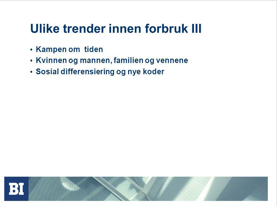 Ulike trender innen forbruk III Kampen om tiden Kvinnen og mannen, familien og vennene Sosial differensiering og nye koder