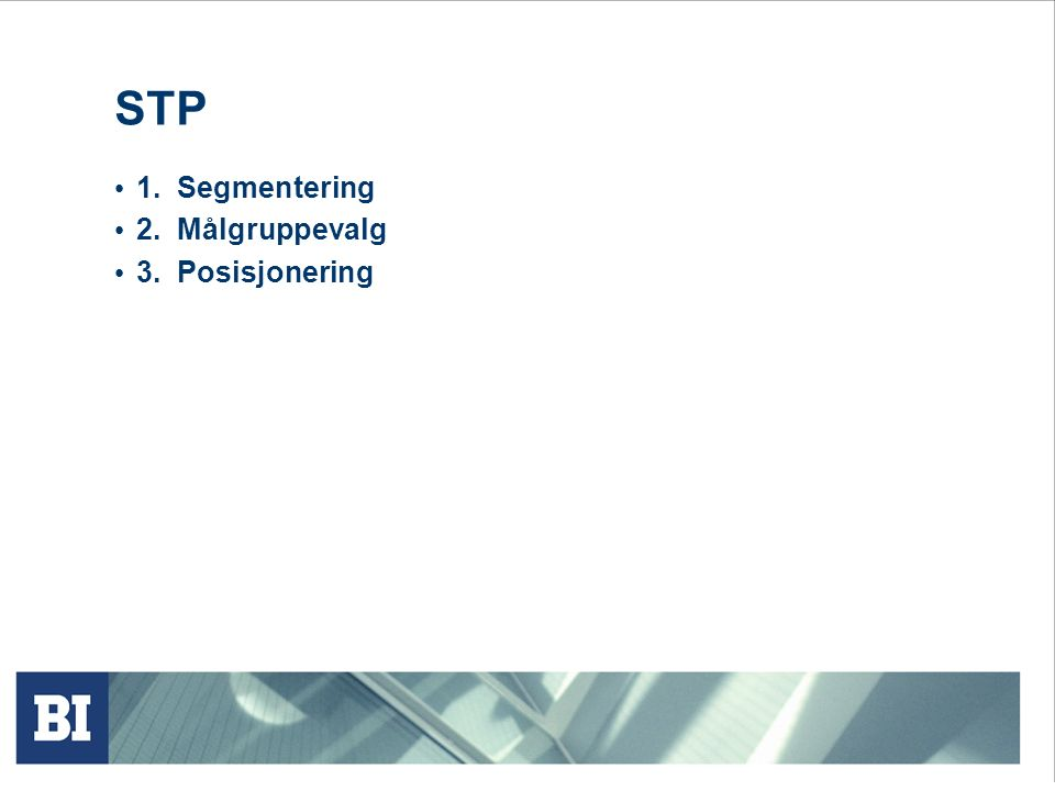 STP 1. Segmentering 2. Målgruppevalg 3. Posisjonering