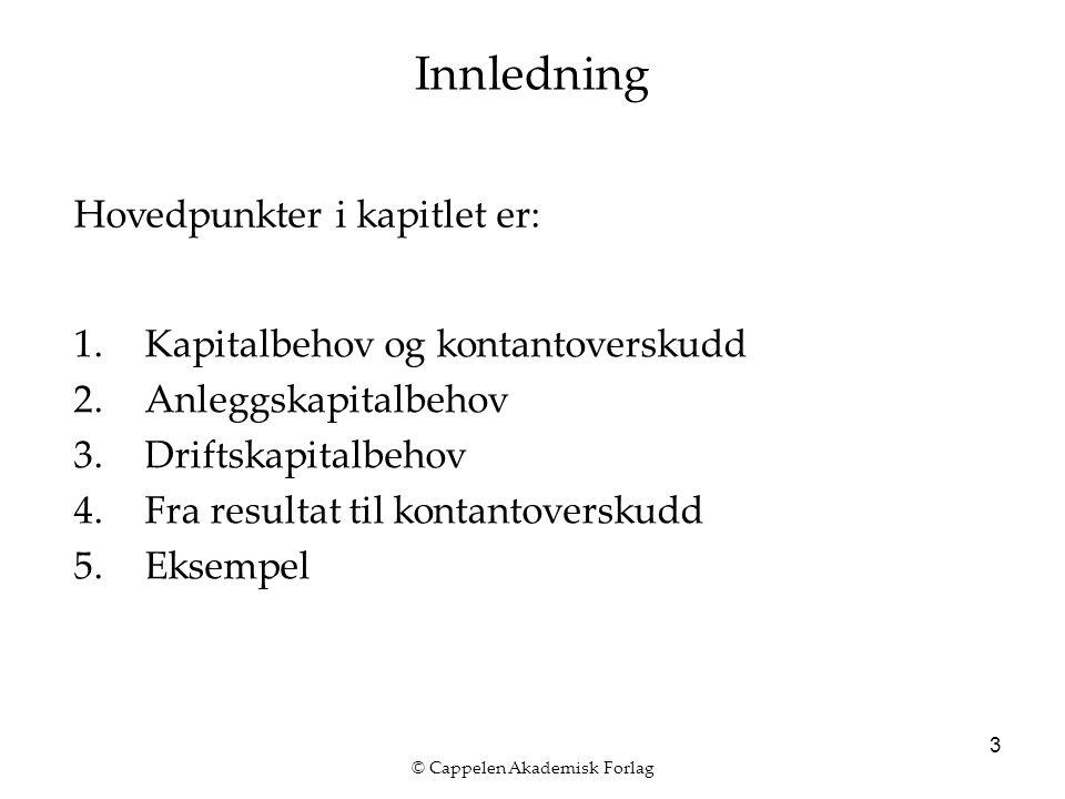 © Cappelen Akademisk Forlag 3 Innledning 1.Kapitalbehov og kontantoverskudd 2.Anleggskapitalbehov 3.Driftskapitalbehov 4.Fra resultat til kontantovers