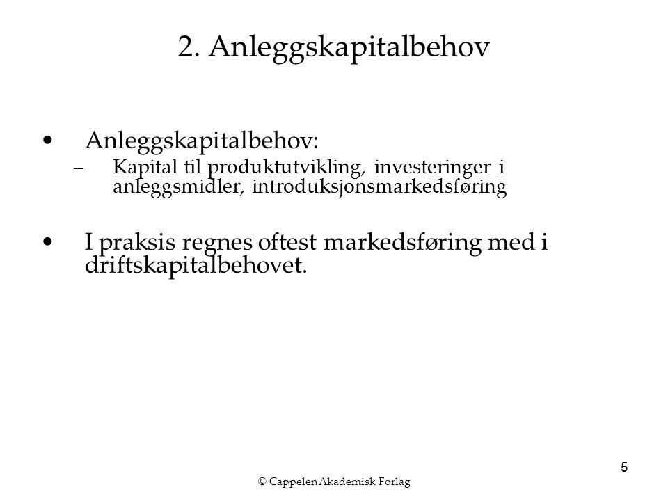 © Cappelen Akademisk Forlag 5 2. Anleggskapitalbehov Anleggskapitalbehov: –Kapital til produktutvikling, investeringer i anleggsmidler, introduksjonsm
