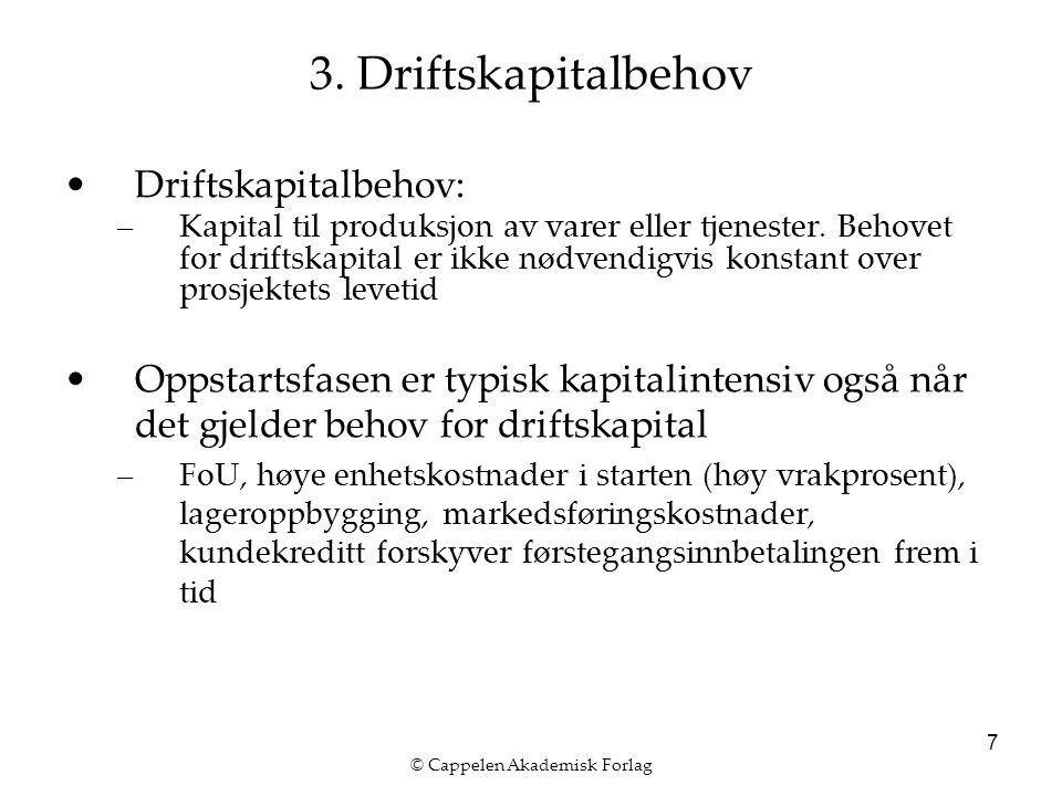 © Cappelen Akademisk Forlag 7 3. Driftskapitalbehov Driftskapitalbehov: –Kapital til produksjon av varer eller tjenester. Behovet for driftskapital er