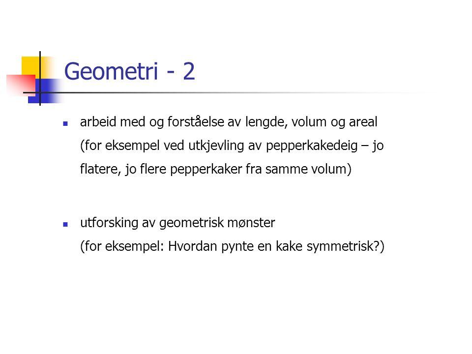 Geometri - 2 arbeid med og forståelse av lengde, volum og areal (for eksempel ved utkjevling av pepperkakedeig – jo flatere, jo flere pepperkaker fra samme volum) utforsking av geometrisk mønster (for eksempel: Hvordan pynte en kake symmetrisk )