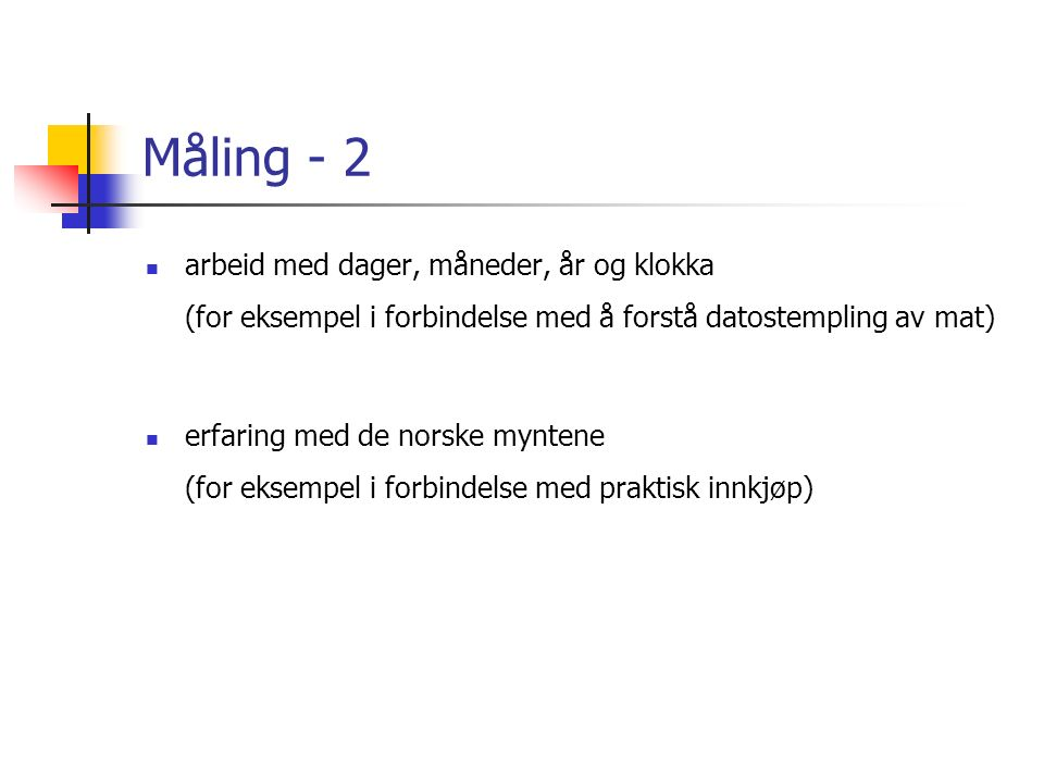 Måling - 2 arbeid med dager, måneder, år og klokka (for eksempel i forbindelse med å forstå datostempling av mat) erfaring med de norske myntene (for eksempel i forbindelse med praktisk innkjøp)