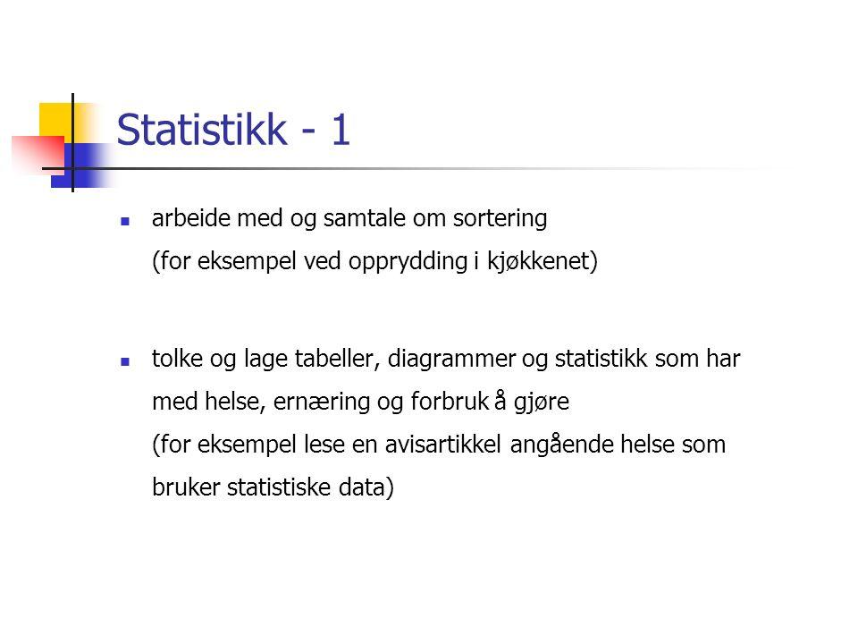 Statistikk - 1 arbeide med og samtale om sortering (for eksempel ved opprydding i kjøkkenet) tolke og lage tabeller, diagrammer og statistikk som har med helse, ernæring og forbruk å gjøre (for eksempel lese en avisartikkel angående helse som bruker statistiske data)