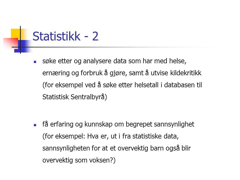 Statistikk - 2 søke etter og analysere data som har med helse, ernæring og forbruk å gjøre, samt å utvise kildekritikk (for eksempel ved å søke etter helsetall i databasen til Statistisk Sentralbyrå) få erfaring og kunnskap om begrepet sannsynlighet (for eksempel: Hva er, ut i fra statistiske data, sannsynligheten for at et overvektig barn også blir overvektig som voksen )