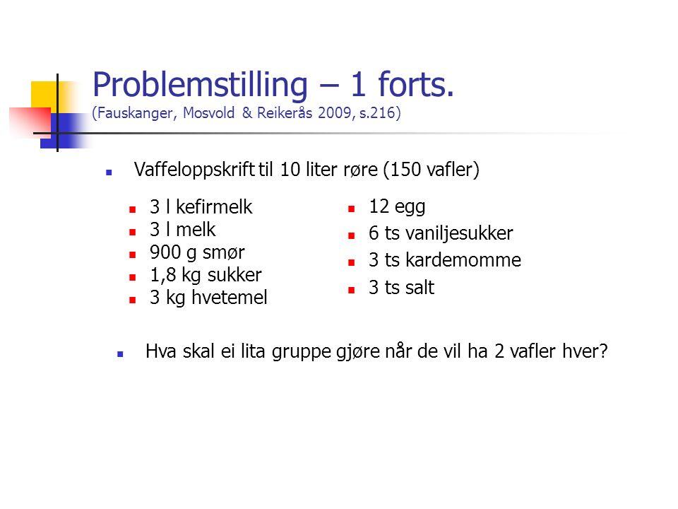 Problemstilling – 1 forts. (Fauskanger, Mosvold & Reikerås 2009, s.216) 3 l kefirmelk 3 l melk 900 g smør 1,8 kg sukker 3 kg hvetemel 12 egg 6 ts vani