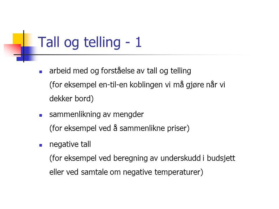 Tall og telling - 1 arbeid med og forståelse av tall og telling (for eksempel en-til-en koblingen vi må gjøre når vi dekker bord) sammenlikning av mengder (for eksempel ved å sammenlikne priser) negative tall (for eksempel ved beregning av underskudd i budsjett eller ved samtale om negative temperaturer)