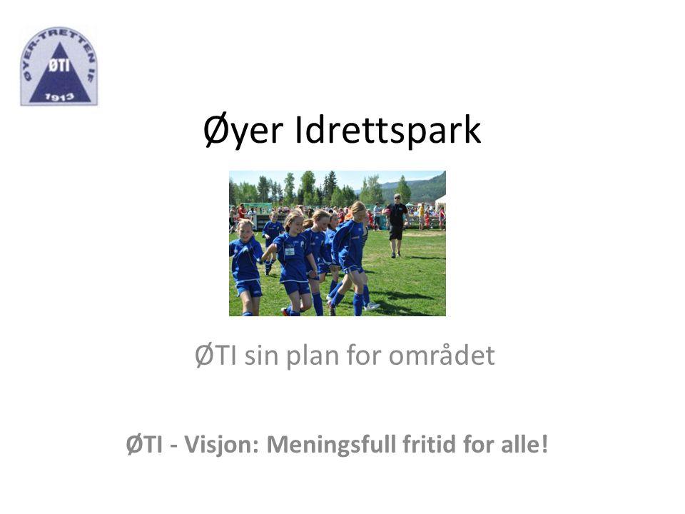Øyer Idrettspark ØTI sin plan for området ØTI - Visjon: Meningsfull fritid for alle!