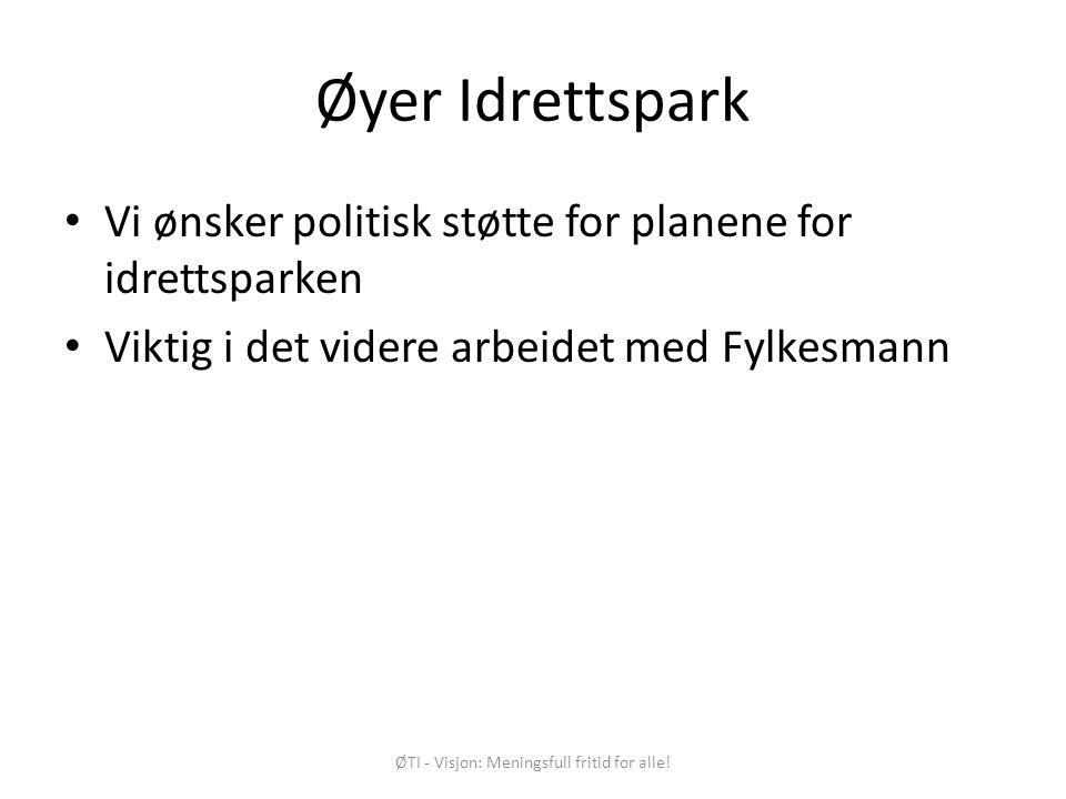 Øyer Idrettspark Vi ønsker politisk støtte for planene for idrettsparken Viktig i det videre arbeidet med Fylkesmann ØTI - Visjon: Meningsfull fritid for alle!