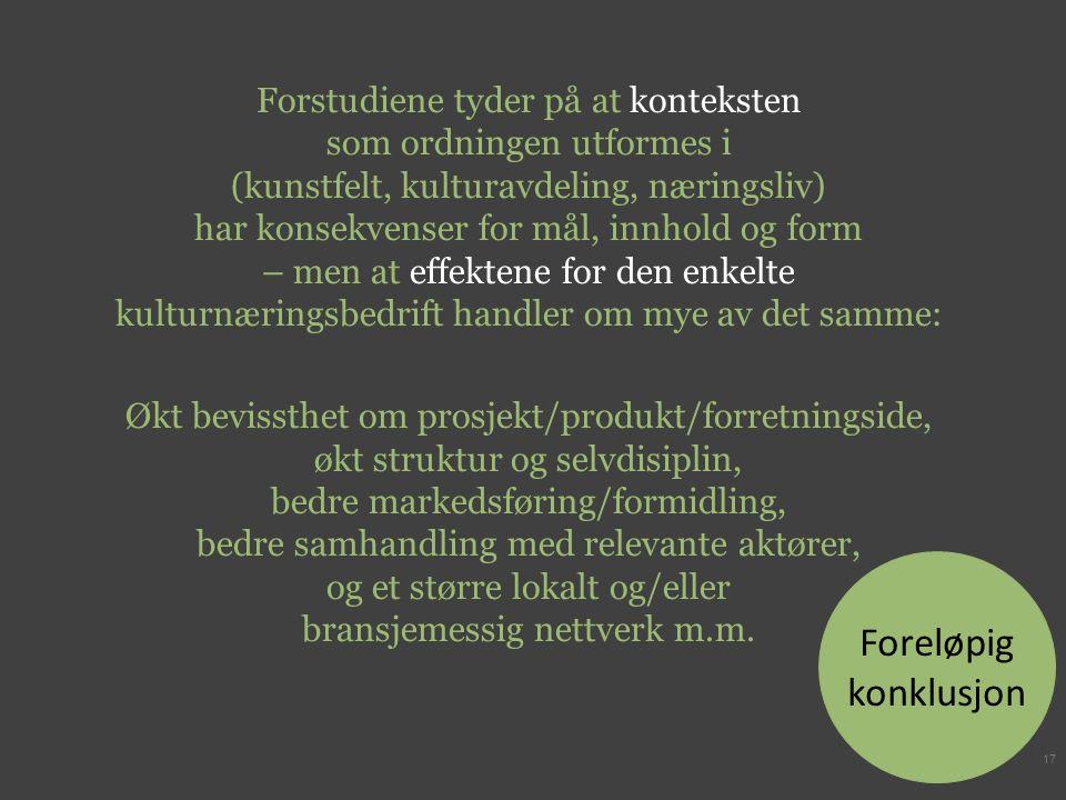 Forstudiene tyder på at konteksten som ordningen utformes i (kunstfelt, kulturavdeling, næringsliv) har konsekvenser for mål, innhold og form – men at effektene for den enkelte kulturnæringsbedrift handler om mye av det samme: Økt bevissthet om prosjekt/produkt/forretningside, økt struktur og selvdisiplin, bedre markedsføring/formidling, bedre samhandling med relevante aktører, og et større lokalt og/eller bransjemessig nettverk m.m.