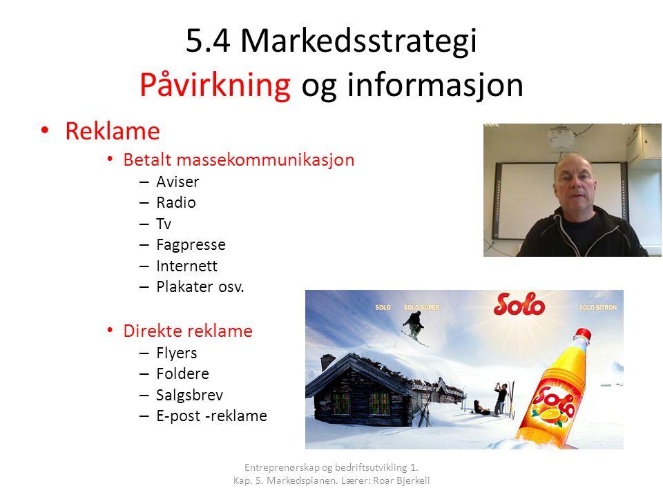 5.4 Markedsstrategi Påvirkning og informasjon Reklame Betalt massekommunikasjon – Aviser – Radio – Tv – Fagpresse – Internett – Plakater osv. Direkte