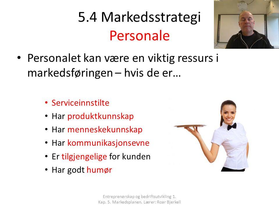 5.4 Markedsstrategi Personale Personalet kan være en viktig ressurs i markedsføringen – hvis de er… Serviceinnstilte Har produktkunnskap Har menneskek