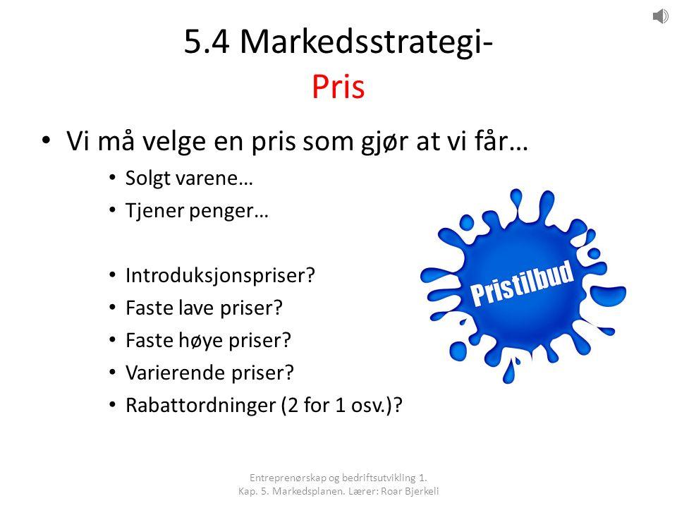 5.4 Markedsstrategi- Pris Vi må velge en pris som gjør at vi får… Solgt varene… Tjener penger… Introduksjonspriser? Faste lave priser? Faste høye pris
