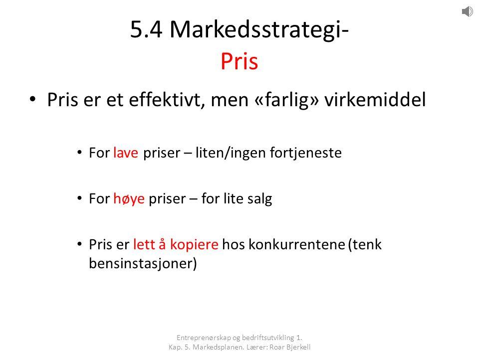 5.4 Markedsstrategi- Pris Pris er et effektivt, men «farlig» virkemiddel For lave priser – liten/ingen fortjeneste For høye priser – for lite salg Pri