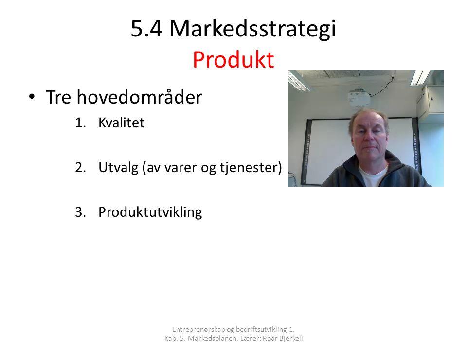 5.4 Markedsstrategi Produkt Tre hovedområder 1.Kvalitet 2.Utvalg (av varer og tjenester) 3.Produktutvikling Entreprenørskap og bedriftsutvikling 1. Ka