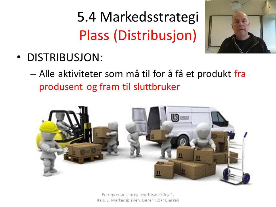 5.4 Markedsstrategi Plass (Distribusjon) DISTRIBUSJON: – Alle aktiviteter som må til for å få et produkt fra produsent og fram til sluttbruker Entrepr